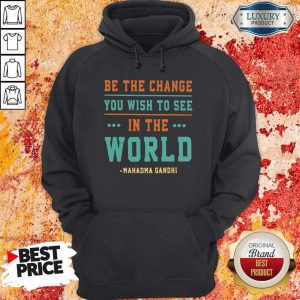 Be The Change You Wish To See In The World Mahatma Gandhi Hoodie
