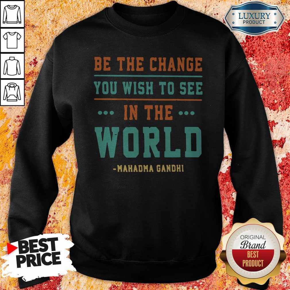 Be The Change You Wish To See In The World Mahatma Gandhi Sweatshirt