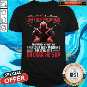 Deadpool I Am The Kind Of Man That When My Feet Hit The Floor Each Morning The Devil Says Oh Crap He's Up Shirt