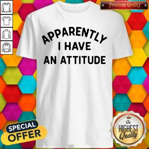 Special Apparently I Have An Attitude Shirt