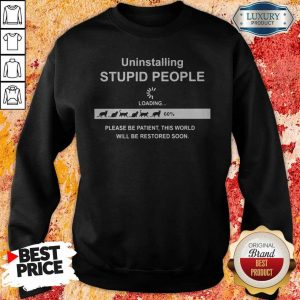 Uninstalling Stupid People Please Be Patient This World Will Be Restored Soon Sweatshirt
