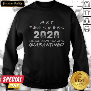 Art Teachers 2020 The One Where They Was Quarantined Social Distancing Sweatshirt