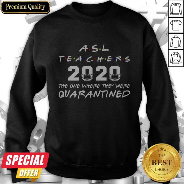 ASL Teachers 2020 The One Where They Was Quarantined Social Distancing Sweatshirt