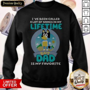 Bluey I've Been Called A Lot Of Names In My Lifetime But Dad Is My Favorite Sweatshirt