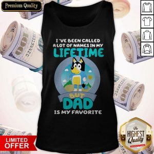 Bluey I've Been Called A Lot Of Names In My Lifetime But Dad Is My Favorite Tank Top