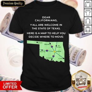 Dear Californians Y'all Are Welcome In The State Of Texas Here Is A Map To Help You Decide Where To Move Shirt