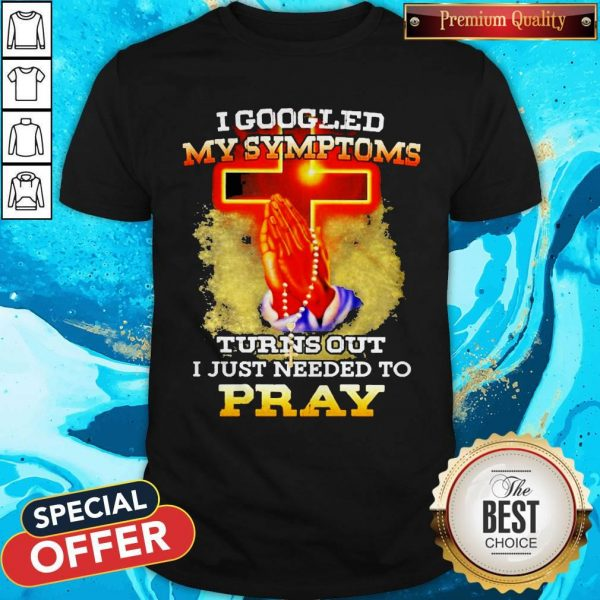 I Googled My Symptoms Turns Out I Just Needed To Pray Shirt