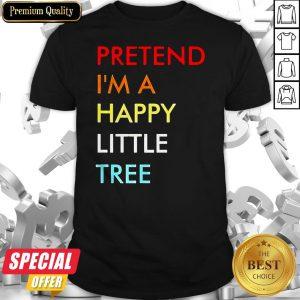 Pretend I'm A Happy Little Tree Shirt