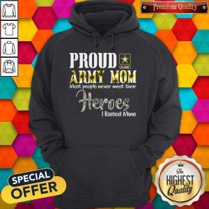 Proud Army Mom Most People Never Meet Their Heroes I Raised Mine Hoodie