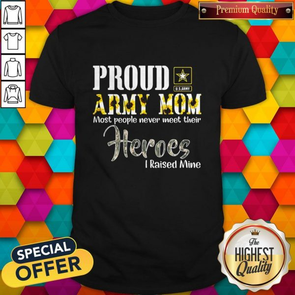 Proud Army Mom Most People Never Meet Their Heroes I Raised Mine Shirt