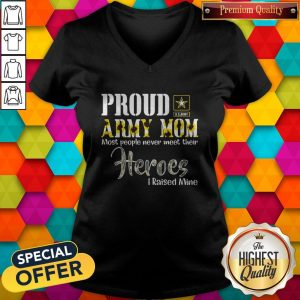 Proud Army Mom Most People Never Meet Their Heroes I Raised Mine V-neck