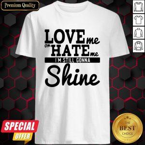 Love Me Or Hate Me I'm Still Gonna Shine Shirt