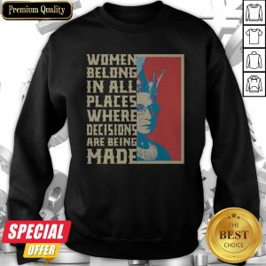 Women Belong In All Places Where Decisions Are Being Made Sweatshirt
