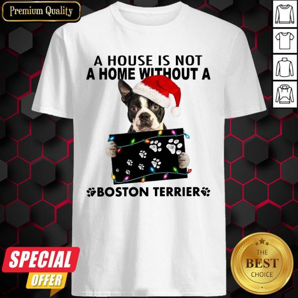 A House Is Not A Home Without A Boston Terrier Christmas Shirt
