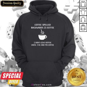 Coffee Spelled Backwards Is Eeffoc I Don't Give Eeffoc Until I've Had My Coffee Hoodie