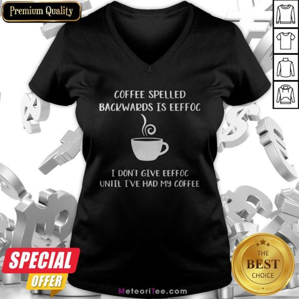Coffee Spelled Backwards Is Eeffoc I Don't Give Eeffoc Until I've Had My Coffee V-neck