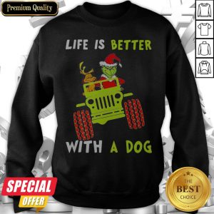 Jeep Grinch Life Is Better With A Dog Sweatshirt