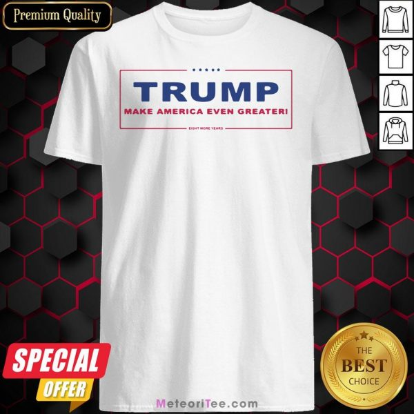 Trump Make America Even Greater Eight More Years Classic Shirt
