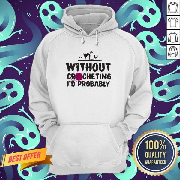 Without Crocheting I'd Probably Hurt People Hoodie