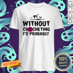 Without Crocheting I'd Probably Hurt People Shirt