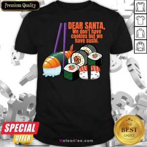 Dear Santa We Have No Christmas Cookies But We Have Sushi Shirt