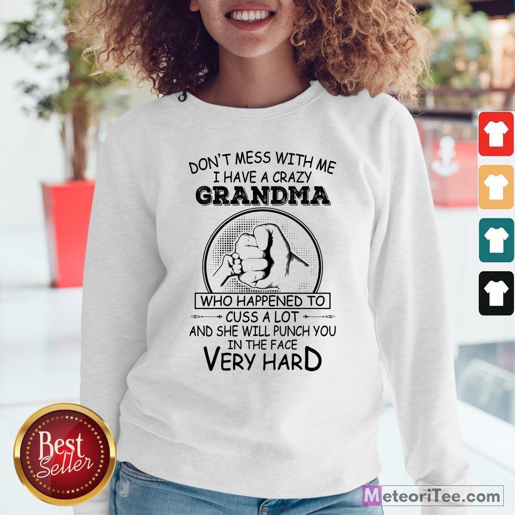 Don't Mess With Me I Have A Crazy Grandma Who Happened To Cuss A Lot And She Will Punch You In The Face Very Hard Sweatshirt