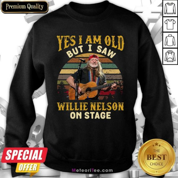 Yes I Am Old But I Saw Willie Nelson On Stage Vintage Retro Sweatshirt- Design By Meteoritee.com