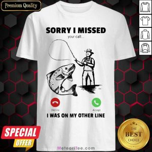 Sorry I Missed Your Call Was On Other Line Fishing Shirt - Design By Meteoritee.com