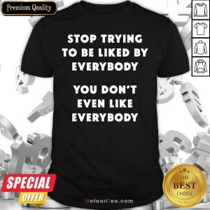 Stop Trying To Be Liked By Everybody You Don't Even Like Everybody Shirt - Design By Meteoritee.com