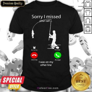 Fishing Sorry I Missed Your Call I Was On My Other Line Shirt - Design By Meteoritee.com