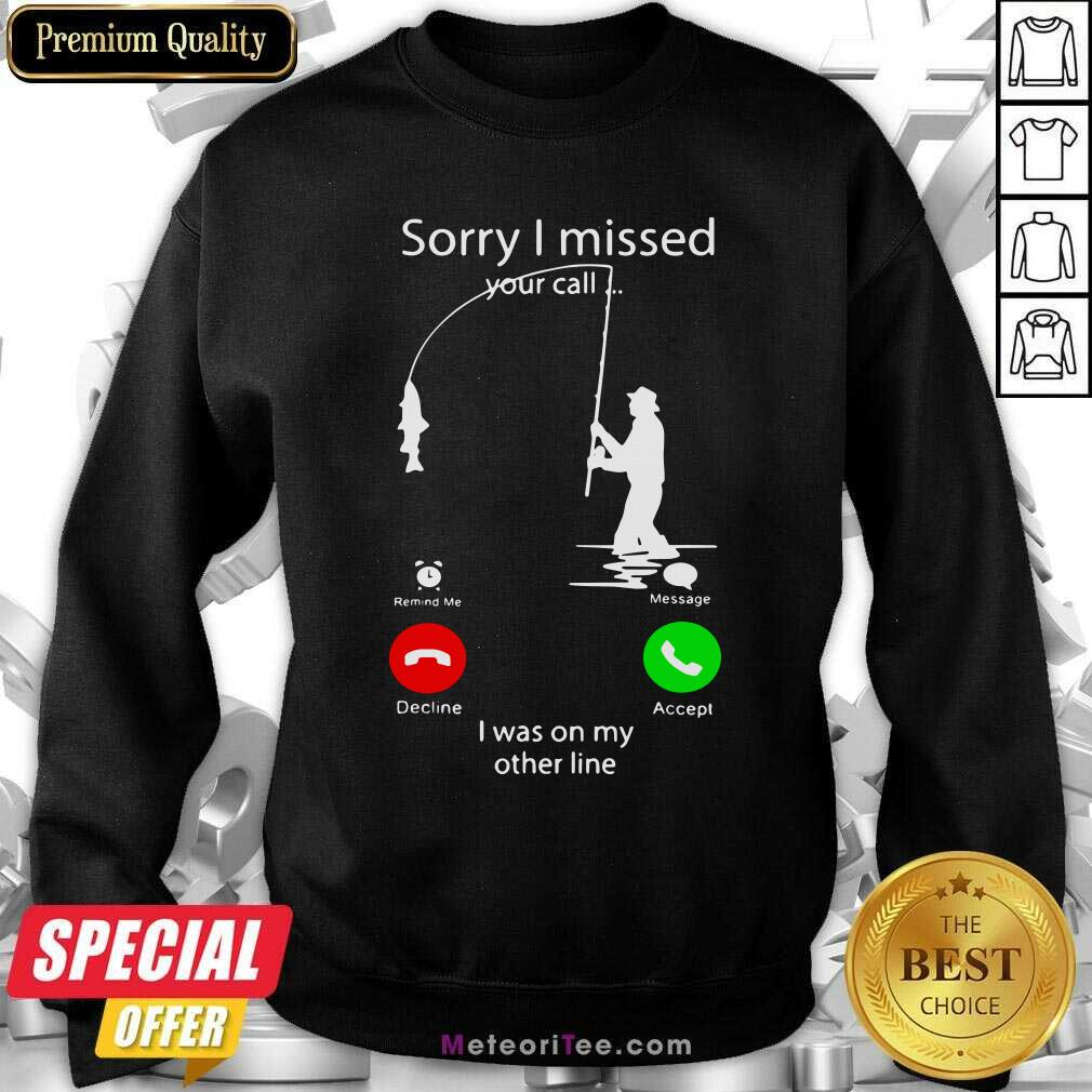 Fishing Sorry I Missed Your Call I Was On My Other Line Sweatshirt - Design By Meteoritee.com