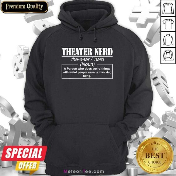 Theatre Nerd A Person Who Does Weird Things With Weird People Usually Involving Song Hoodie- Design By Meteoritee.com