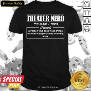 Theatre Nerd A Person Who Does Weird Things With Weird People Usually Involving Song Shirt - Design By Meteoritee.com