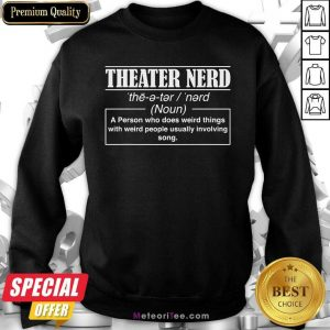 Theatre Nerd A Person Who Does Weird Things With Weird People Usually Involving Song Sweatshirt - Design By Meteoritee.com