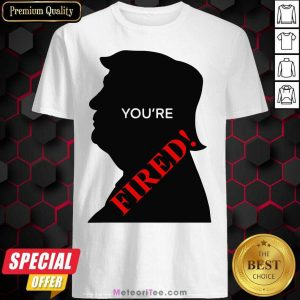 Donald Trump You're Fired Presidential Election Shirt - Design By Meteoritee.com