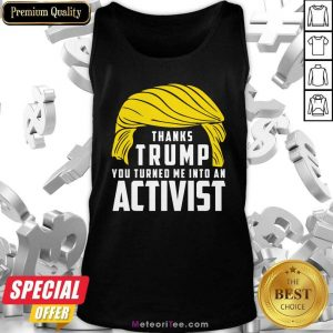 Thanks Trump You Turned Me Into An Activist Tank Top- Design By Meteoritee.com