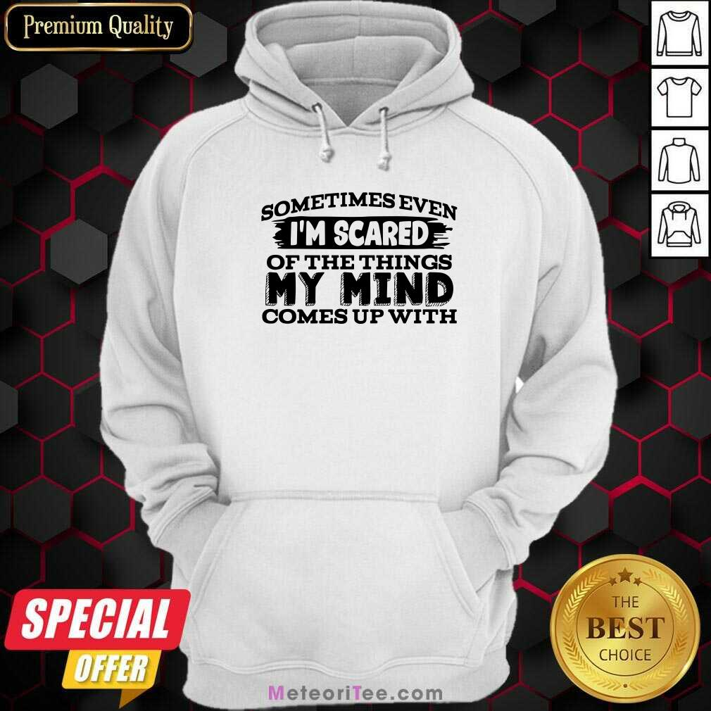 Sometimes Even I'm Scared Of The Things My Mind Comes Up With Hoodie - Design By Meteoritee.com