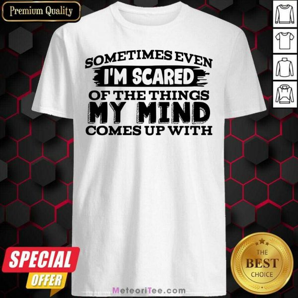 Sometimes Even I'm Scared Of The Things My Mind Comes Up With Shirt - Design By Meteoritee.com