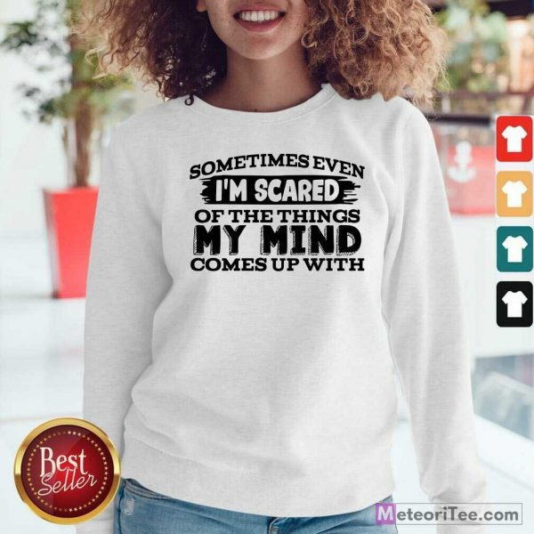 Sometimes Even I'm Scared Of The Things My Mind Comes Up With Sweatshirt - Design By Meteoritee.com