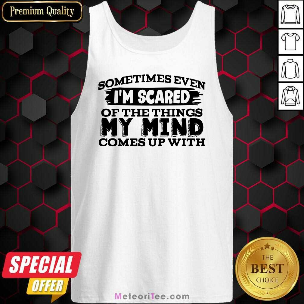 Sometimes Even I'm Scared Of The Things My Mind Comes Up With Tank Top - Design By Meteoritee.com