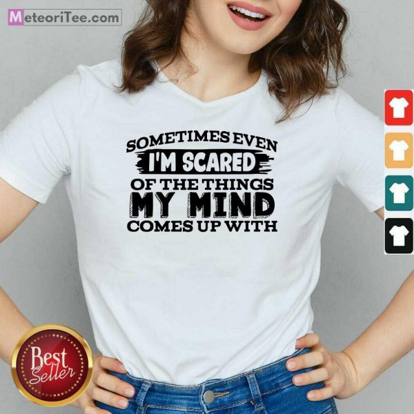 Sometimes Even I'm Scared Of The Things My Mind Comes Up With V-neck - Design By Meteoritee.com