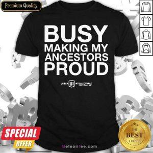 Busy Making My Ancestors Proud Shirt - Design By Meteoritee.com