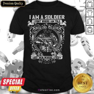 I Am A Soldier I Fight Where I Am Told And I Win Where I Fight Shirt - Design By Meteoritee.com