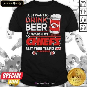 I Just Want To Drink Beer And Watch My Kansas City Chiefs Beat Your Team's Ass #Quarantined Shirt- Design By Meteoritee.com