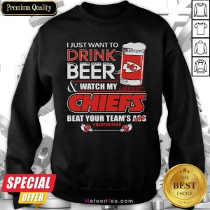 I Just Want To Drink Beer And Watch My Kansas City Chiefs Beat Your Team's Ass #Quarantined Sweatshirt- Design By Meteoritee.com