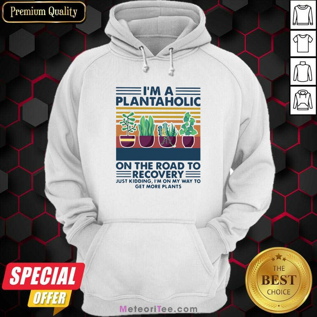 I'm A Plantaholic On The Road To Recovery Just Kidding I'm On My Way To Get More Plants Hoodie - Design By Meteoritee.com