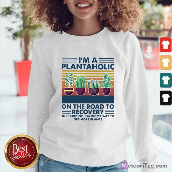 I'm A Plantaholic On The Road To Recovery Just Kidding I'm On My Way To Get More Plants Sweatshirt- Design By Meteoritee.com