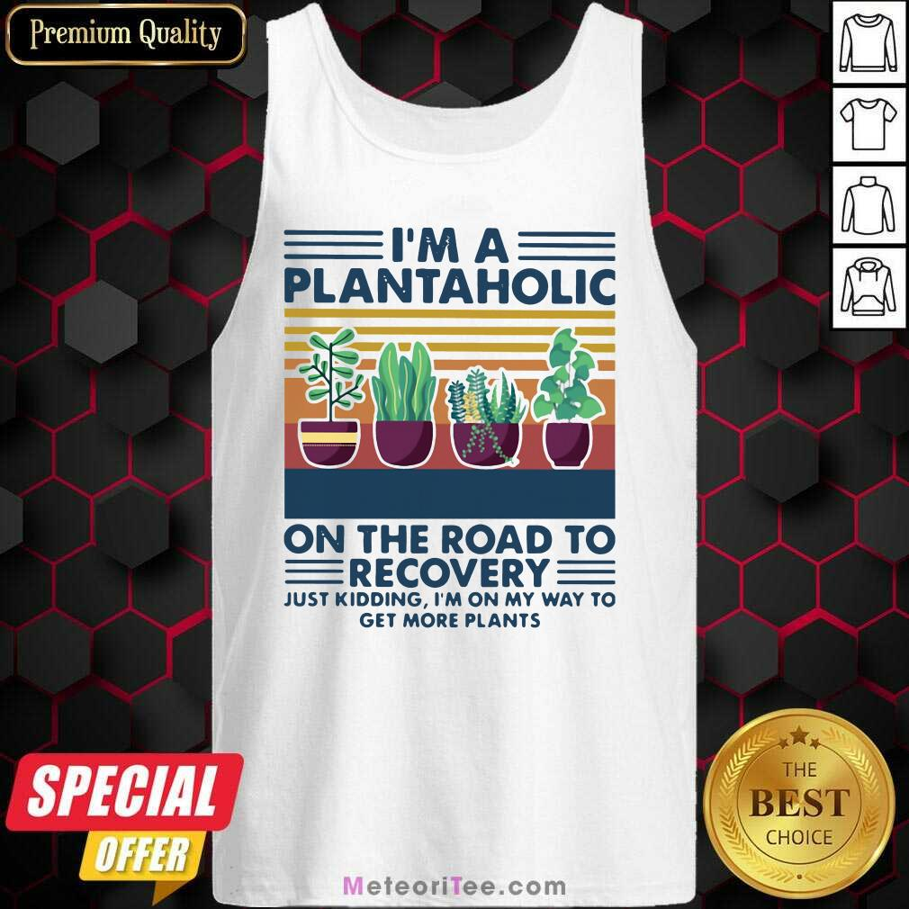 I'm A Plantaholic On The Road To Recovery Just Kidding I'm On My Way To Get More Plants Tank Top- Design By Meteoritee.com