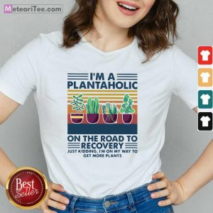 I'm A Plantaholic On The Road To Recovery Just Kidding I'm On My Way To Get More Plants V-neck - Design By Meteoritee.com