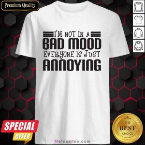 I am Not In A Bad Mood Everyone Is Just Annoying Shirt - Design By Meteoritee.com